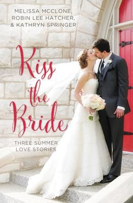Kiss the Bride - Melissa McClone, Robin Lee Hatcher & Kathryn Springer. Three Summer Love Stories.