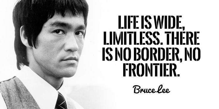 Life is wide, limitless. There is no border, no frontier. ~Bruce Lee  #life #border #limit #frontier #limitless #quotes