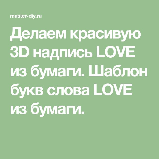 Делаем красивую 3D надпись LOVE из бумаги. Шаблон букв слова LOVE из бумаги.