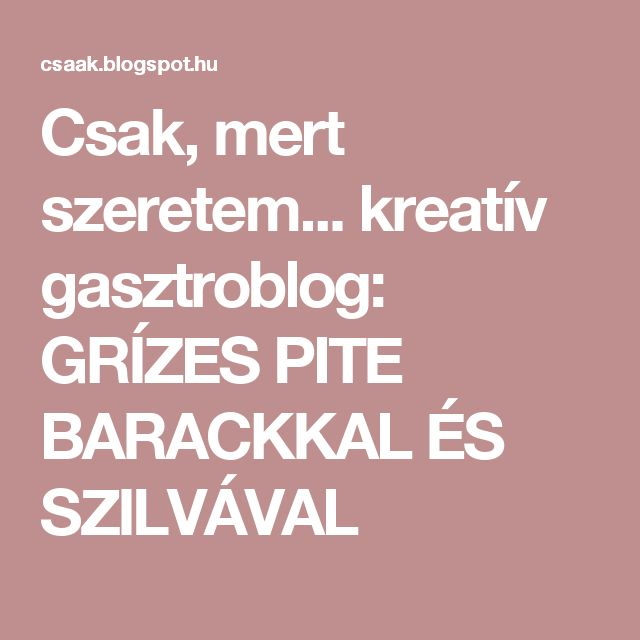 Csak, mert szeretem...  kreatív gasztroblog: GRÍZES PITE BARACKKAL ÉS SZILVÁVAL