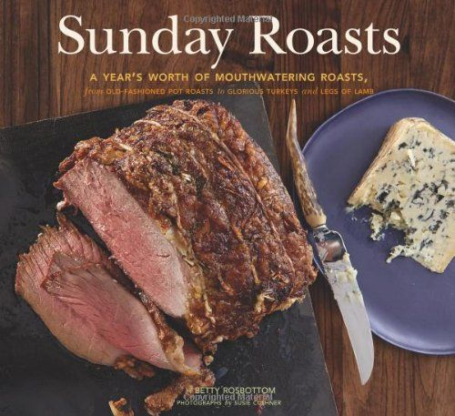 Sunday Roasts: A Year's Worth of Mouthwatering Roasts, from Old-Fashioned Pot Roasts to Glorious Turkeys, and Legs of Lamb