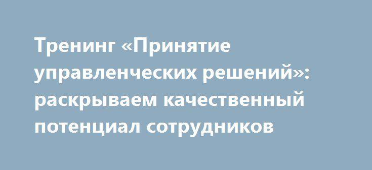 Тренинг «Принятие управленческих решений»: раскрываем качественный потенциал сотрудников http://www.nftn.ru/blog/trening_prinjatie_upravlencheskikh_reshenij_raskryvaem_kachestvennyj_potencial_sotrudnikov/2016-07-27-1848  Успех и инновационное развитие Компании определяются эффективностью каждого сотрудника и слаженной работой внутри и между командами, поэтому ТНК-ВР поощряет специалистов к постоянному росту и развитию. Начиная с 2010 года в Компании принципиально изменился подход к оценке…