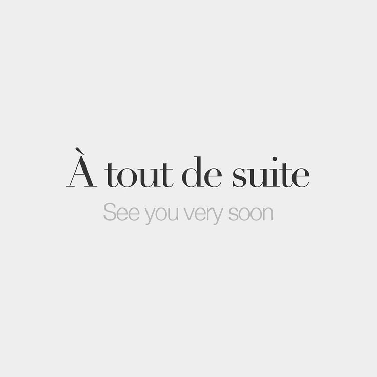 À tout de suite  See you very soon  /a tu də sɥit/