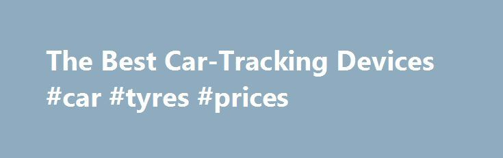 The Best Car-Tracking Devices #car #tyres #prices http://cars.remmont.com/the-best-car-tracking-devices-car-tyres-prices/  #car tracking device # The Best Car-Tracking Devices Promoted by Car-Tracking Device Overview There are two types of car GPS systems. They offer vehicle location data in different ways and have different power sources. Both types of devices provide a means to view a full history of a vehicle s travels. For employers, the systems…The post The Best Car-Tracking Devices…
