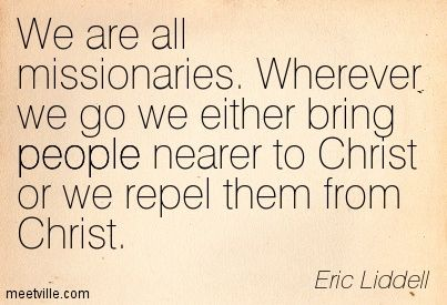 We are all missionaries. Wherever we go we either bring people nearer to Christ or we repel them from Christ. Eric Liddell
