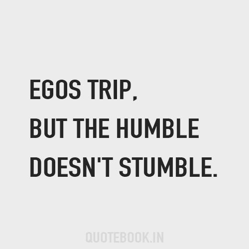 Egos trip, but the humble doesn't stumble.