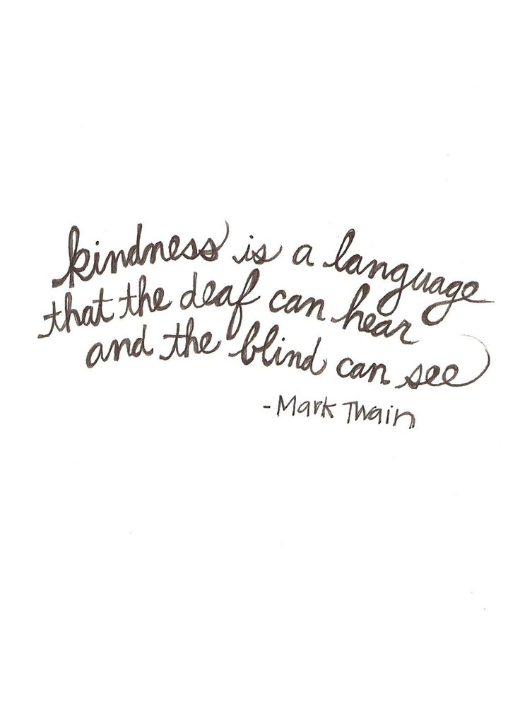 Kindness is a language that the deaf can hear and the blind can see. - Mark Twain