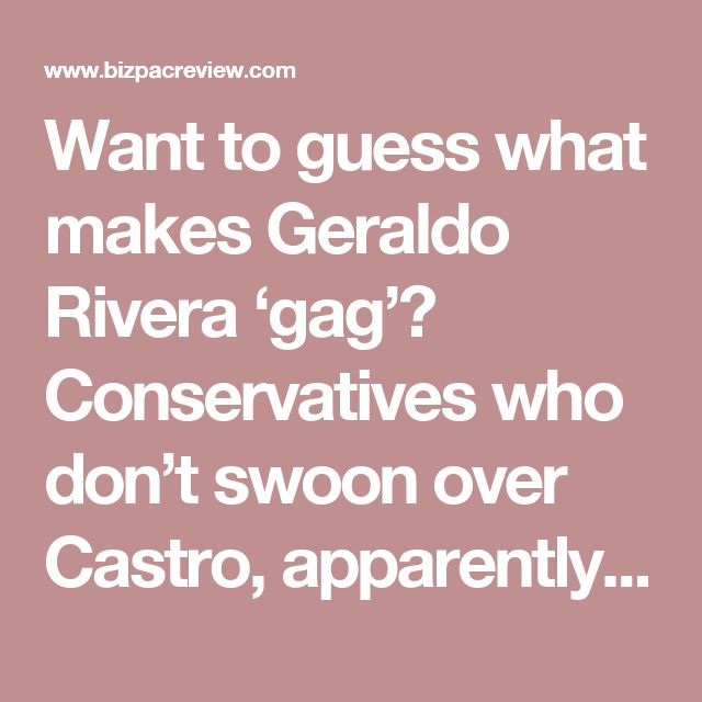 Want to guess what makes Geraldo Rivera 'gag'? Conservatives who don't swoon over Castro, apparently | BizPac Review