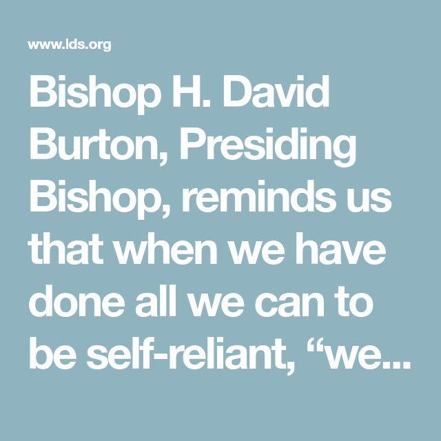 "Bishop H. David Burton, Presiding Bishop, reminds us that when we have done all we can to be self-reliant, ""we can turn to the Lord in confidence to ask for what we might yet lack."" 3 Being self-reliant allows us to bless others. Elder Robert D. Hales of the Quorum of the Twelve Apostles says, ""Only when we are self-reliant can we truly emulate the Savior in serving and blessing others."""