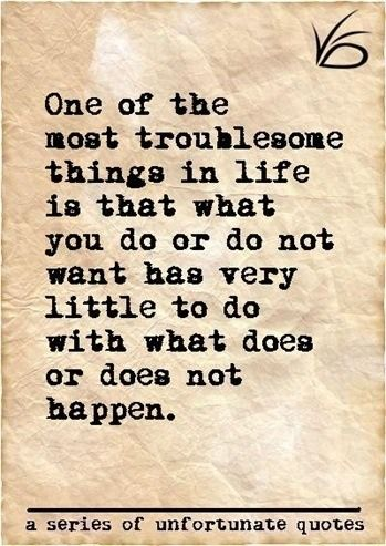 One of the most troublesome things in life is that what you do or do not want has very little to do with what does or does not happen.- Lemony Snicket