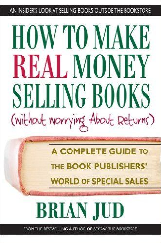 How to Make Real Money Selling Books: A Complete Guide to the Book Publishers' World of Special Sales: Brian Jud: 9780757002137: Amazon.com: Books
