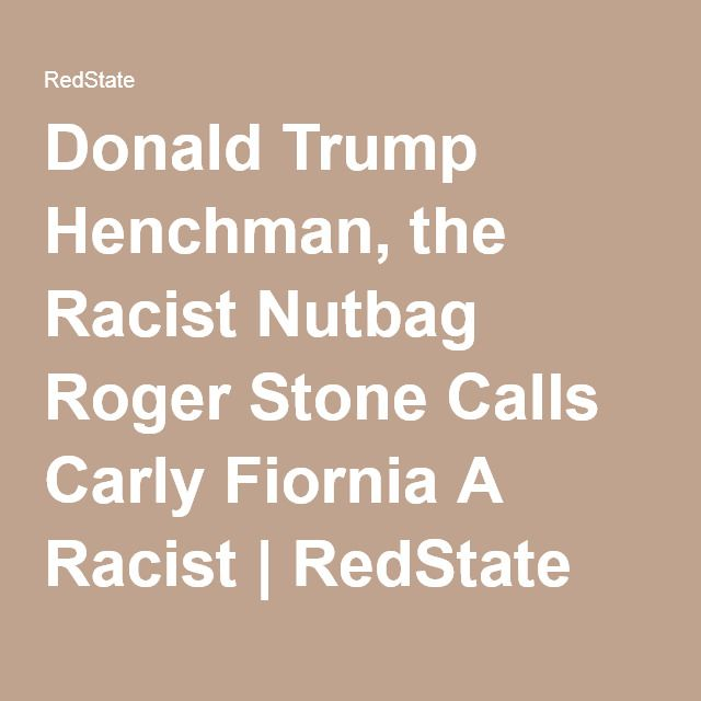 Donald Trump Henchman, the Racist Nutbag Roger Stone Calls Carly Fiornia A Racist | RedState