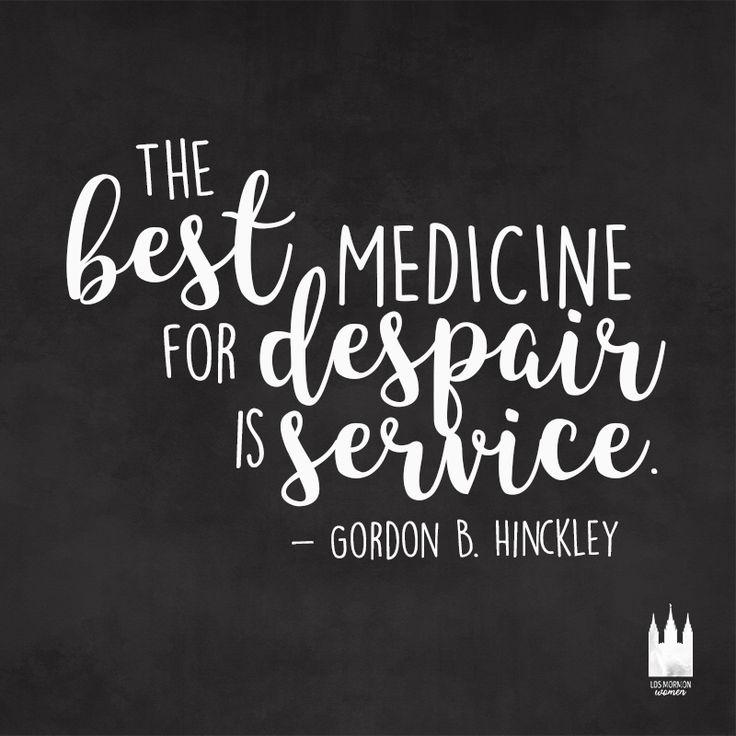 """The best medicine for despair is service."" - Gordon B. Hinckley"