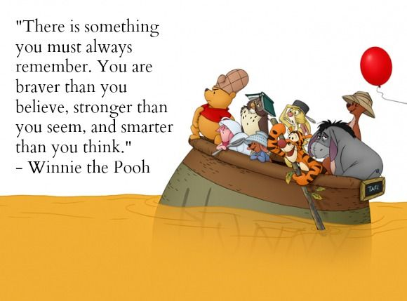 """""""There is something you must always remember. You are better than you believe, stronger than you seem, and smarter than you think."""" ~ Winnie the Pooh"""