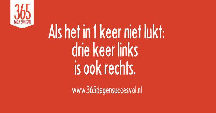 Als het in 1 keer niet lukt: Drie keer links is ook rechts. #quote #succes #happiness