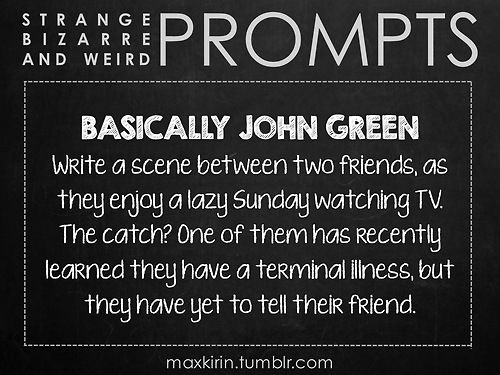 ✐ DAILY WEIRD PROMPT ✐  BASICALLY JOHN GREEN Write a scene between two friends, as they enjoy a lazy Sunday watching TV. The catch? One of them has recently learned they have a terminal illness, but they have yet to tell their friend.   Want more writerly content? Follow maxkirin.tumblr.com!