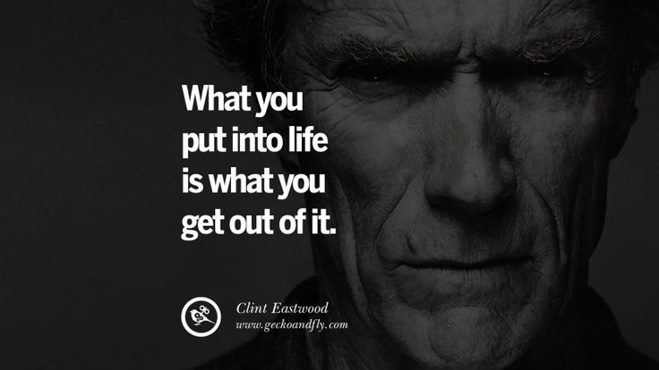 What you put into life is what you get out of it. 24 Inspiring Clint Eastwood Quotes On Politics, Life And Work