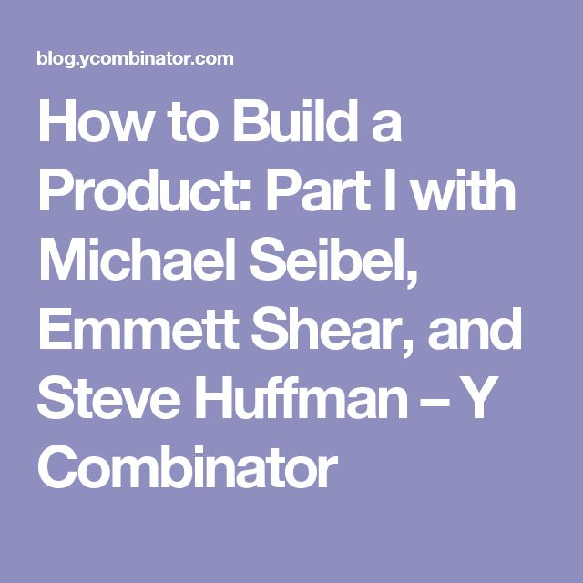 How to Build a Product: Part I with Michael Seibel, Emmett Shear, and Steve Huffman – Y Combinator