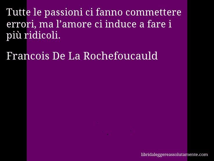 Aforisma di Francois De La Rochefoucauld , Tutte le passioni ci fanno commettere errori, ma l'amore ci induce a fare i più ridicoli.