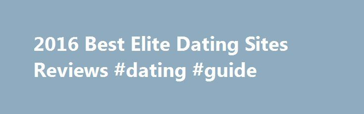 2016 Best Elite Dating Sites Reviews #dating #guide http://dating.remmont.com/2016-best-elite-dating-sites-reviews-dating-guide/  #elite dating websites # 2016 Best Elite Dating Sites Reviews Elite dating sites stand out as some of the fastest growing online dating platform, most of them having gained huge popularity since inception. Nevertheless, we've singled out and listed the … Continue reading →