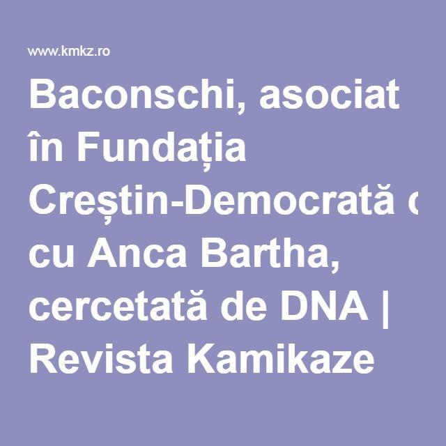 Baconschi, asociat în Fundația Creștin-Democrată cu Anca Bartha, cercetată de DNA | Revista Kamikaze