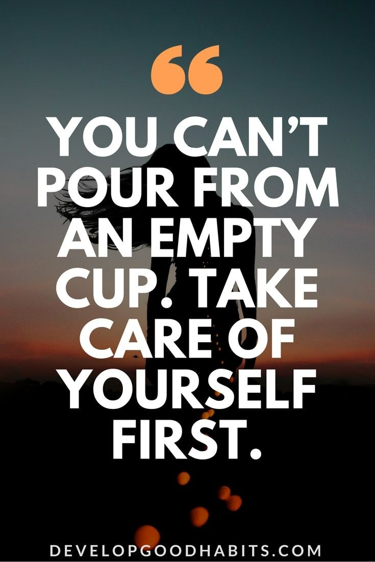 """You can't pour from an empty cup. Take care of yourself first."" --Self care quotes 