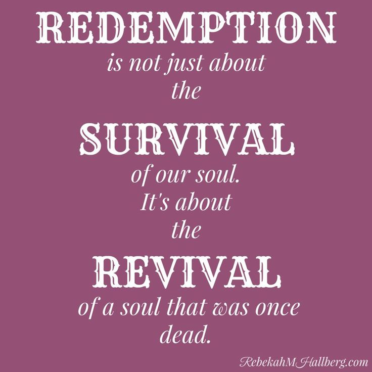 REDEMPTION is not just about the SURVIVAL of our soul. It's about the REVIVAL of a soul that was once dead.
