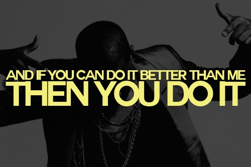 """And If You Can Do It Better Than Me, Then You Do It"