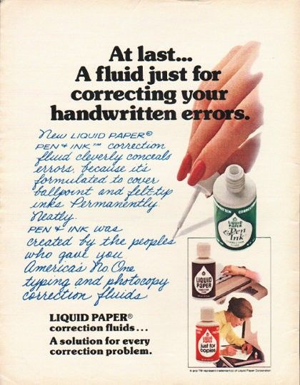 "1980 LIQUID PAPER CORRECTION FLUID vintage magazine advertisement ""At last"" ~ At last ... A fluid just for correcting your handwritten errors. New Liquid Paper Pen & Ink correction fluid cleverly conceals errors, because it's formulated to cover ..."