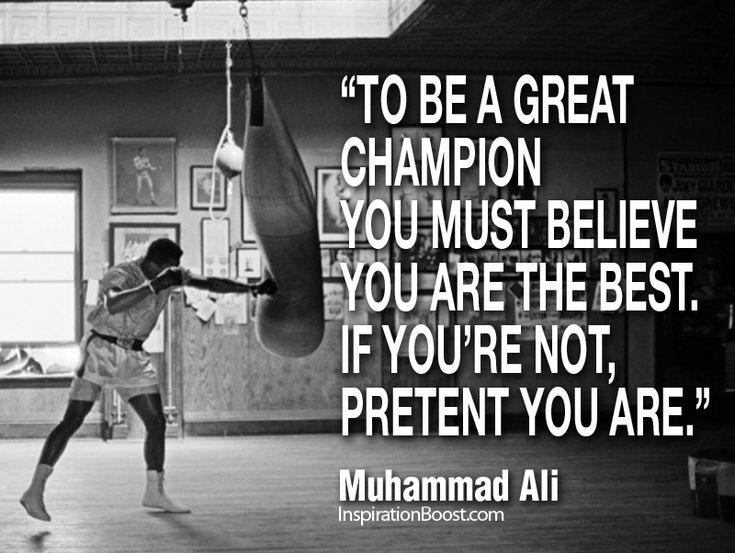 To be a great Champion You must believe You are the best.   If You're not, pretend You are. -Muhammad Ali