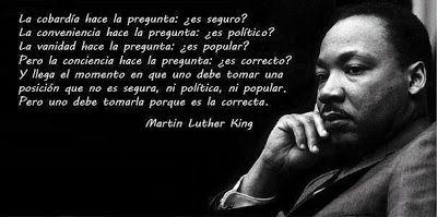 La cobardía hace la pregunta: ¿es seguro? La conveniencia hace la pregunta: ¿es política? La vanidad hace la pregunta: ¿es popular? Pero la consciencia hace la pregunta: ¿es correcto? Y llega un momento en que uno debe tomar una posición que no es ni segura, ni política, ni popular. Pero uno debe tomarla porque es la correcta. (Martin Luther King)