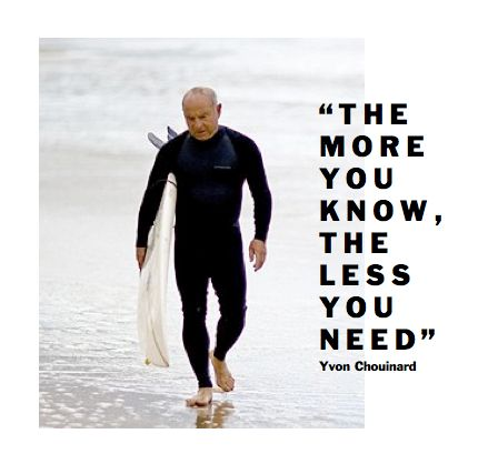 """The more you know, the less you need"" Yvon Chouinard"