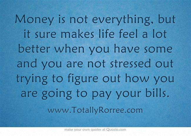 Money is not everything, but it sure makes life feel a lot better when you have some and you are not stressed out trying to figure out how you are going to pay your bills.