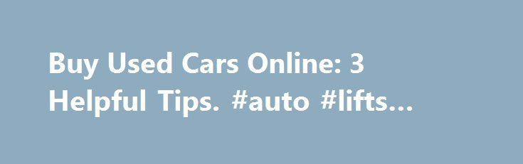 Buy Used Cars Online: 3 Helpful Tips. #auto #lifts #for #sale http://auto-car.remmont.com/buy-used-cars-online-3-helpful-tips-auto-lifts-for-sale/  #buy used cars online # Buy Used Cars Online: 3 Helpful Tips In […]