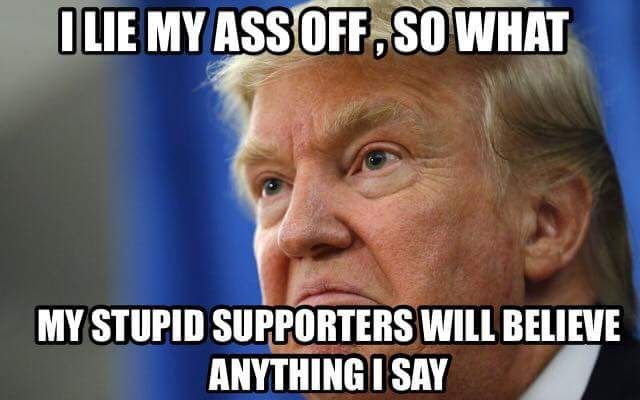 I lie my ass off, so what, my stupid supporter will believe anything I say. Trump is a proven liar, so why are you still listening to him?