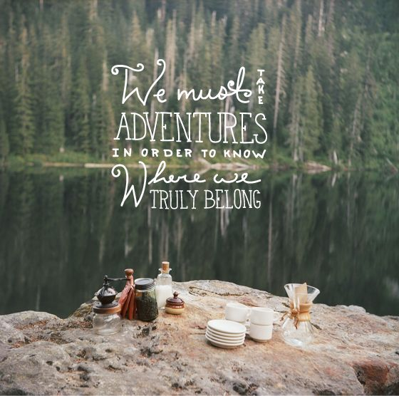 """""""We must take adventures in order to know where we truly belong."""" I believe this. (I like the photo behind this quote, too.)"""