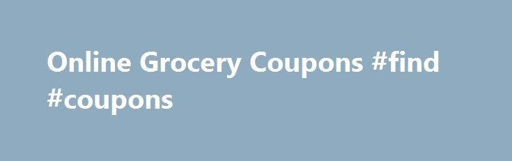 Online Grocery Coupons #find #coupons http://coupons.remmont.com/online-grocery-coupons-find-coupons/  #free grocery coupons # Online Grocery Coupons Online Grocery Coupons – Print or Buy? Printable online grocery coupons are the newest fad in couponing, but are they really all that great? When first investigating online grocery coupons, the printable variety seem to have quite an advantage over clipped coupons – no waiting, no shipping fees, just a few clicks of the mouse and your online…