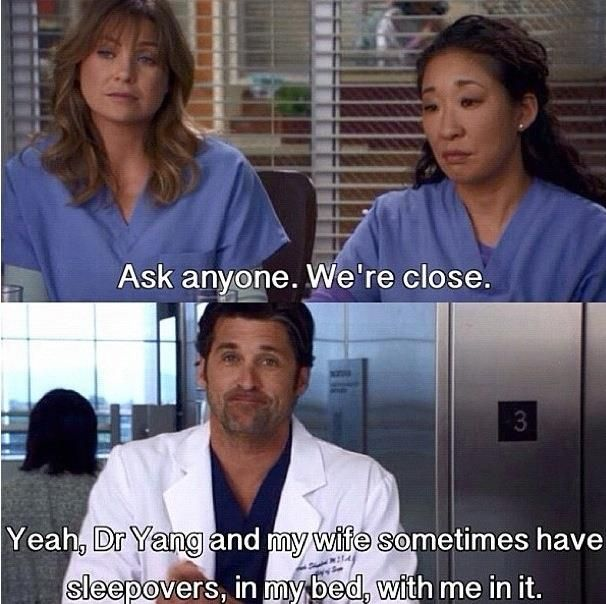 Cristina: Ask anyone. We're close. Derek: Yeah, Dr. Yang and my wife sometimes have sleepovers, in my bed, with me in it. Grey's Anatomy quotes