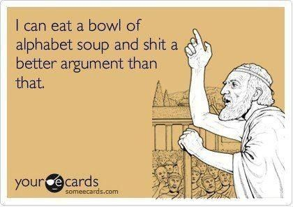 I can eat a bowl of alphabet soup and shit a better argument than that - I often think this.