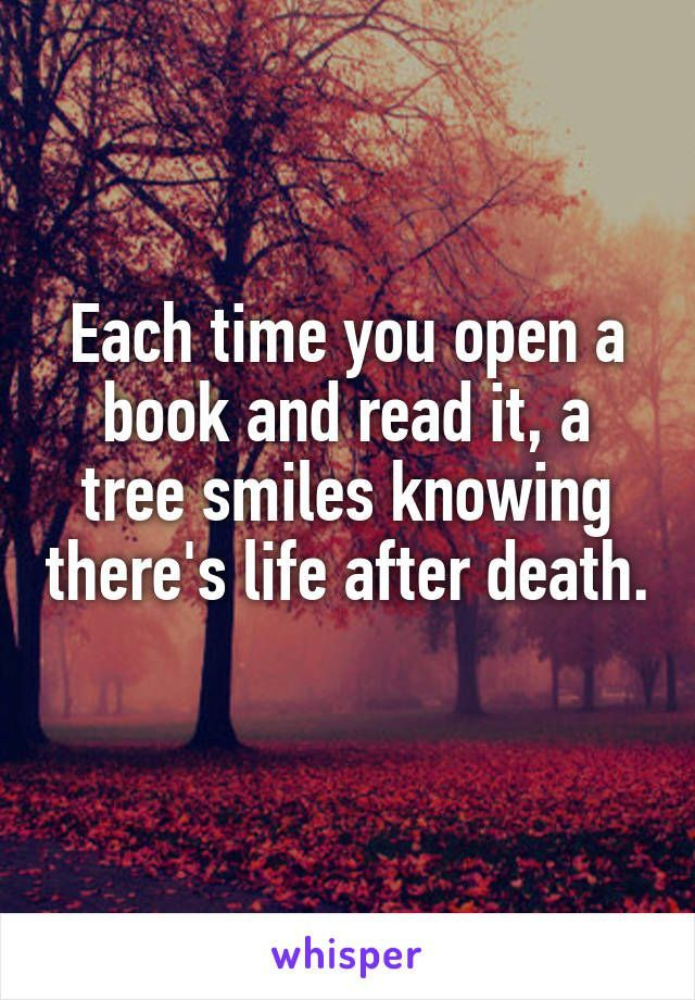 Each time you open a book and read it, a tree smiles knowing there's life after death.>> That's... kind of.. depressing.