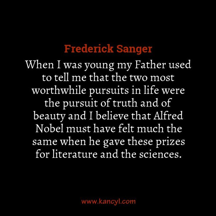 """""""When I was young my Father used to tell me that the two most worthwhile pursuits in life were the pursuit of truth and of beauty and I believe that Alfred Nobel must have felt much the same when he gave these prizes for literature and the sciences."""", Frederick Sanger"""