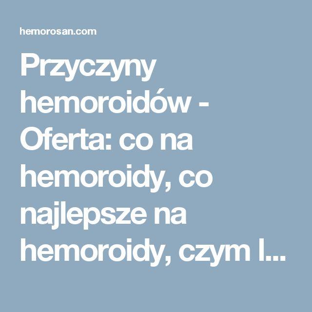 Przyczyny hemoroidów - Oferta: co na hemoroidy, co najlepsze na hemoroidy, czym leczyć hemoroidy, dobry lek na hemoroidy, hemoroidy, hemoroidy jak leczyć, hemoroidy leczenie, hemoroidy leczenie domowe, hemoroidy leki, hemoroidy objawy, hemoroidy odbytu, hemoroidy przyczyny, hemoroidy w ciąży, hemorosan, jak leczyć hemoroidy, jak wyleczyć hemoroidy, jak zwalczyć hemoroidy, leczenie hemoroidów, leki na hemoroidy, na hemoroidy, najlepsze na hemoroidy, najlepszy lek na hemoroidy, objawy…