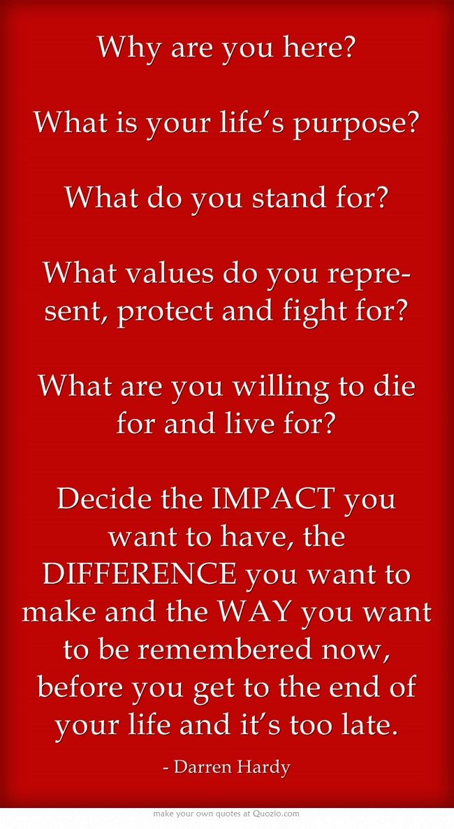 Why are you here?  What is your life's purpose?  What do you stand for?  What…