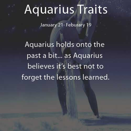 Aquarius Traits: Aquarius holds onto the past a bit...as Aquarius believes it's best not to forget lessons learned.