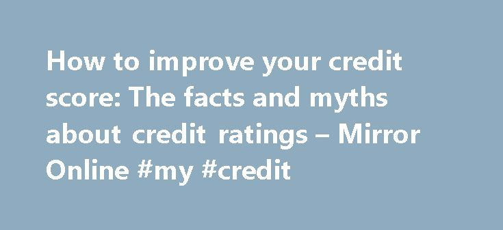 How to improve your credit score: The facts and myths about credit ratings – Mirror Online #my #credit http://credit-loan.remmont.com/how-to-improve-your-credit-score-the-facts-and-myths-about-credit-ratings-mirror-online-my-credit/  #credit score uk # Get your credit rating sorted to improve your chances of borrowing Tough times mean banks are getting meaner and stricter about who they are prepared to lend to. It's more vital than ever that you check your credit record, understand what…