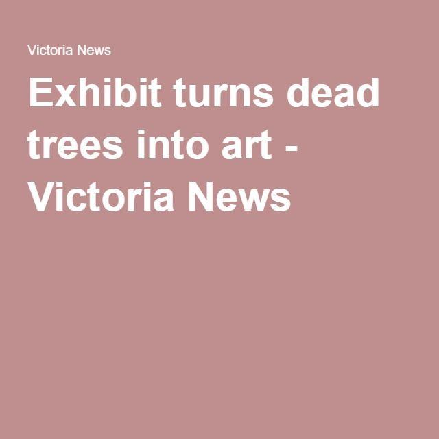 Exhibit turns dead trees into art - Victoria News