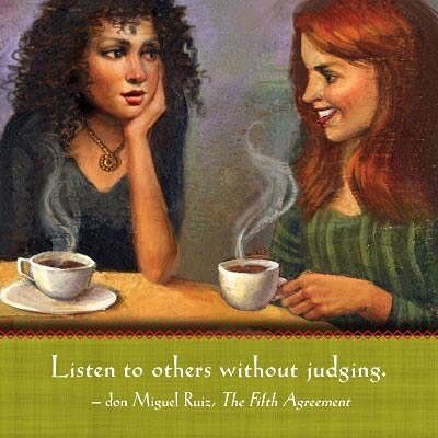 Listen to others without judging. All people have the right to believe whatever they want to believe; they have the right to say whatever they want to say. Instead of judging what other people say, listen and show your respect. #donmiguelruiz