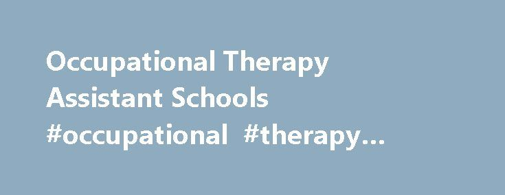 Occupational Therapy Assistant Schools #occupational #therapy #assistant #schools #florida http://flight.nef2.com/occupational-therapy-assistant-schools-occupational-therapy-assistant-schools-florida/  # Occupational Therapy Assistant Schools The mission of all occupational therapy assistants is to support therapists in their goal of helping patients learn to live life to the fullest. Patients of all ages are taught physical, social, and psychological functions in order to maintain optimal…