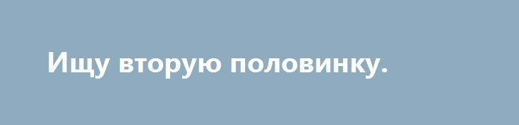 Ищу вторую половинку. http://gold-pike.ru/index.php?page=item&id=299  Мне 39 лет. У меня двое детей: старшему 14л., младшей дочке 3г. Я полненькая, разошлась с мужем. Хочу семью. Верная, любящая, добрая. Пишите кого заинтересовала.