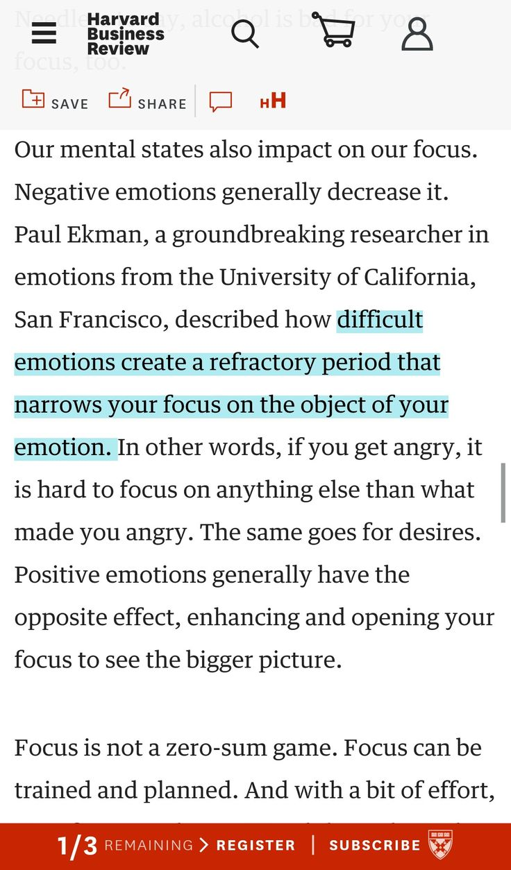 Our mental states also impact on our focus. Negative emotions generally decrease it. Paul Ekman, a groundbreaking researcher in emotions from the University of California, San Francisco, described how difficult emotions create a refractory period that narrows your focus on the object of your emotion.   Focus is not a zero-sum game. Focus can be trained and planned.